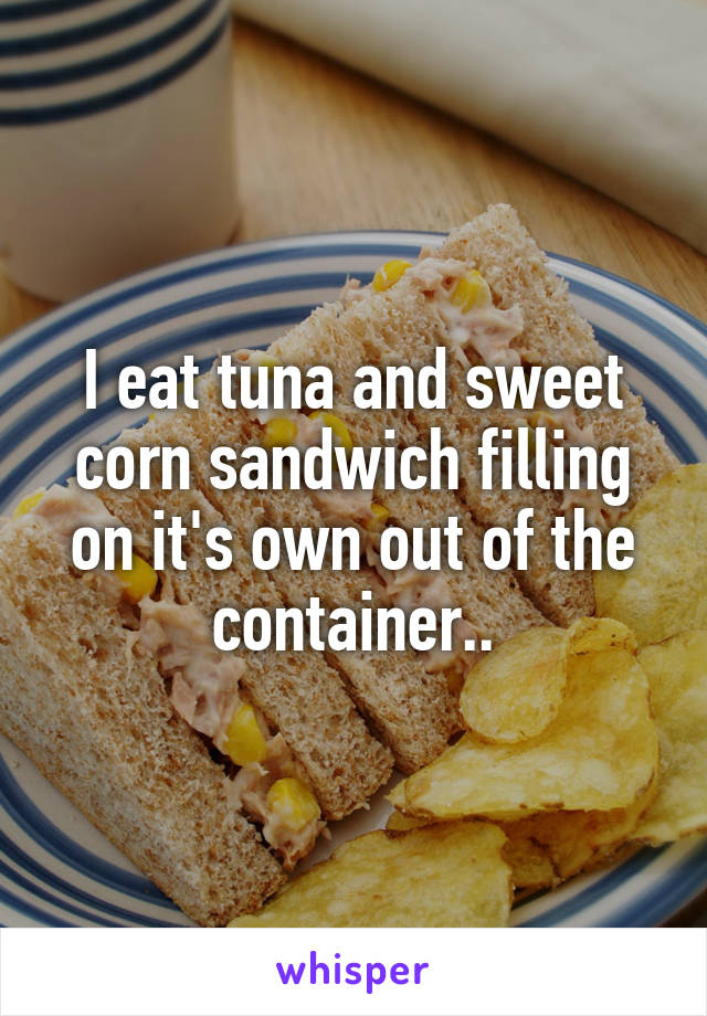I eat tuna and sweet corn sandwich filling on it's own out of the container..