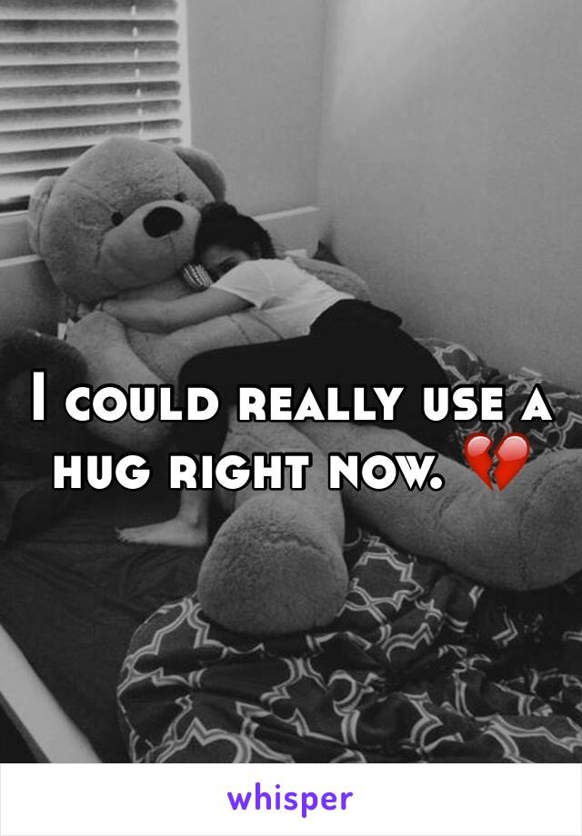 I could really use a hug right now. 💔