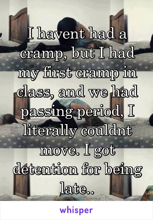 I havent had a cramp, but I had my first cramp in class, and we had passing period, I literally couldnt move. I got detention for being late..