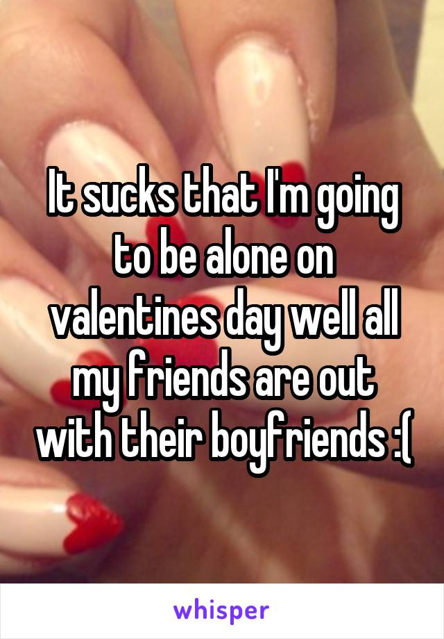 It sucks that I'm going to be alone on valentines day well all my friends are out with their boyfriends :(