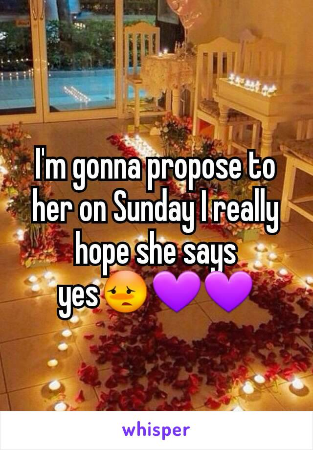 I'm gonna propose to her on Sunday I really hope she says yes😳💜💜