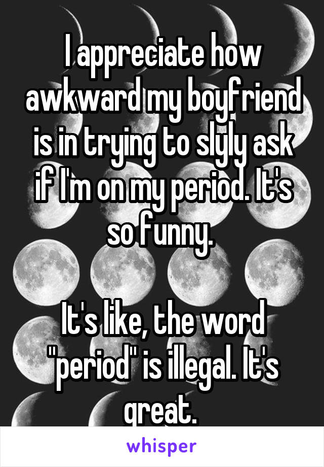 """I appreciate how awkward my boyfriend is in trying to slyly ask if I'm on my period. It's so funny.   It's like, the word """"period"""" is illegal. It's great."""