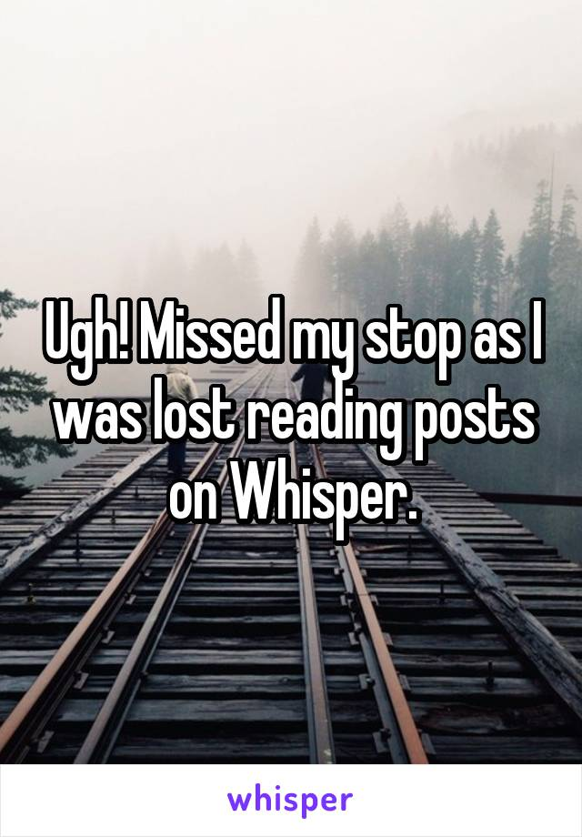 Ugh! Missed my stop as I was lost reading posts on Whisper.