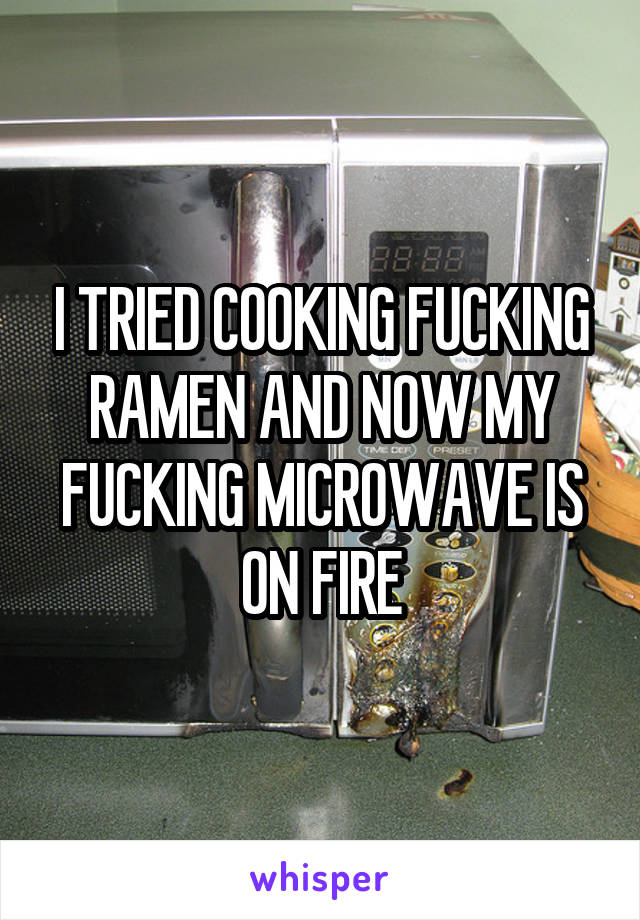 I TRIED COOKING FUCKING RAMEN AND NOW MY FUCKING MICROWAVE IS ON FIRE