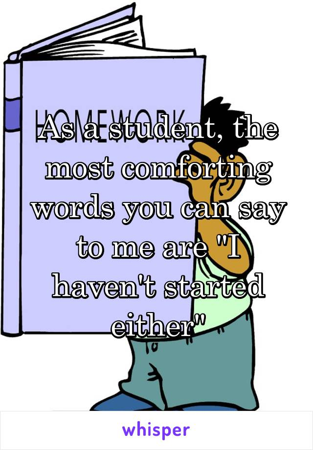 """As a student, the most comforting words you can say to me are """"I haven't started either"""""""