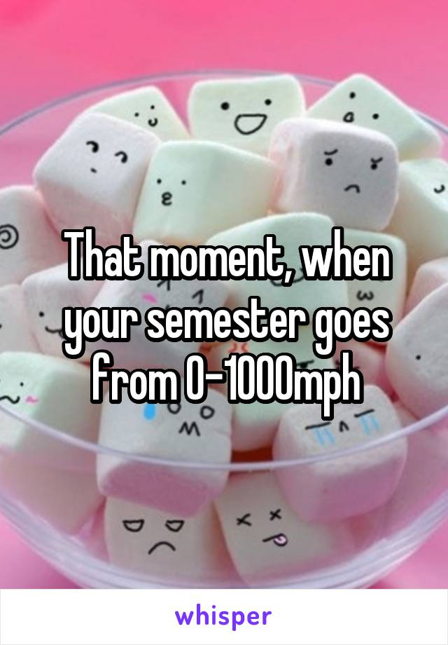 That moment, when your semester goes from 0-1000mph