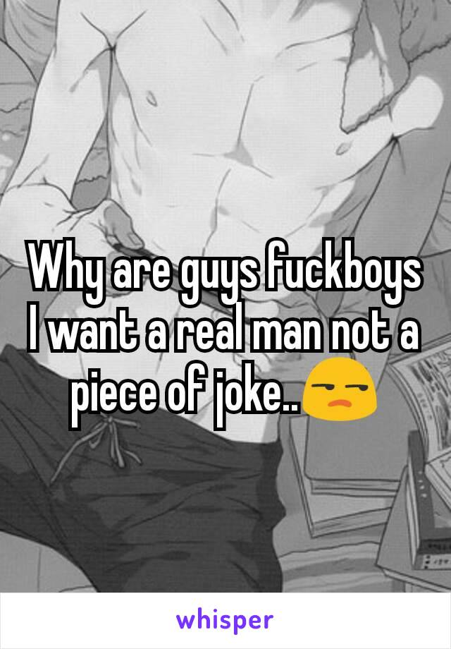 Why are guys fuckboys I want a real man not a piece of joke..😒
