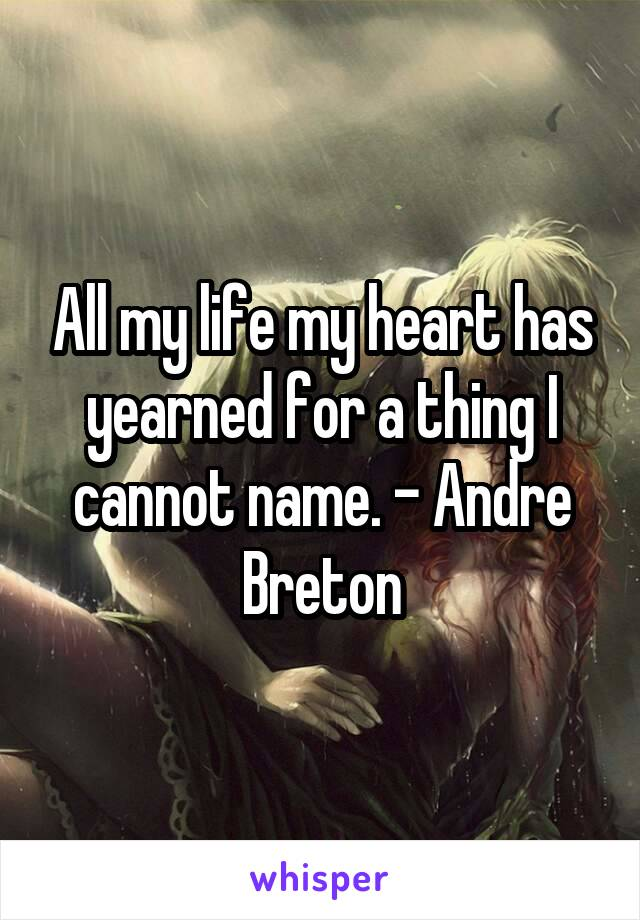 All my life my heart has yearned for a thing I cannot name. - Andre Breton