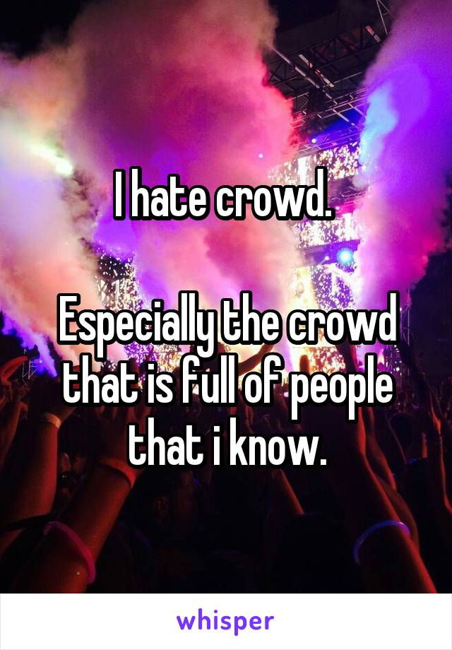 I hate crowd.   Especially the crowd that is full of people that i know.