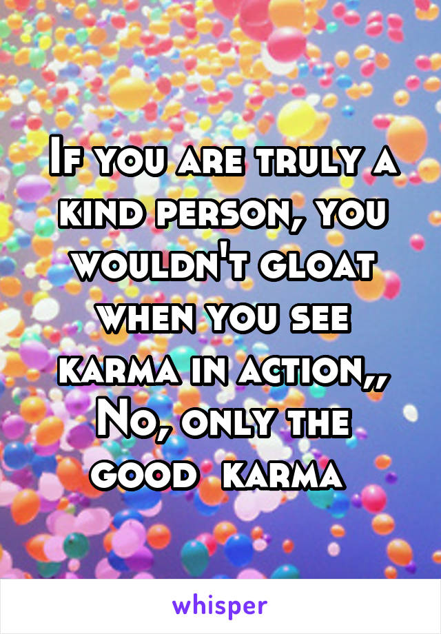 If you are truly a kind person, you wouldn't gloat when you see karma in action,, No, only the good  karma