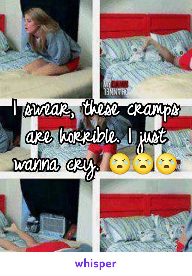 I swear, these cramps are horrible. I just wanna cry. 😭😭😭