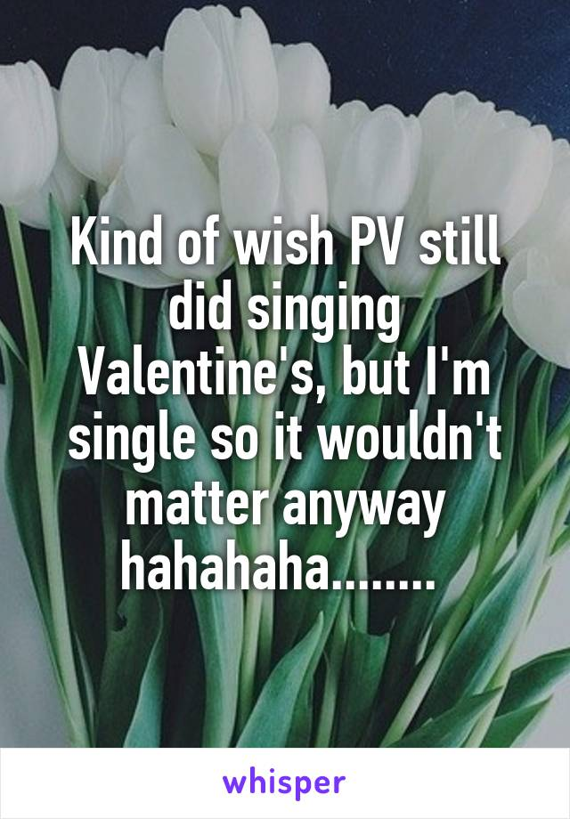 Kind of wish PV still did singing Valentine's, but I'm single so it wouldn't matter anyway hahahaha........