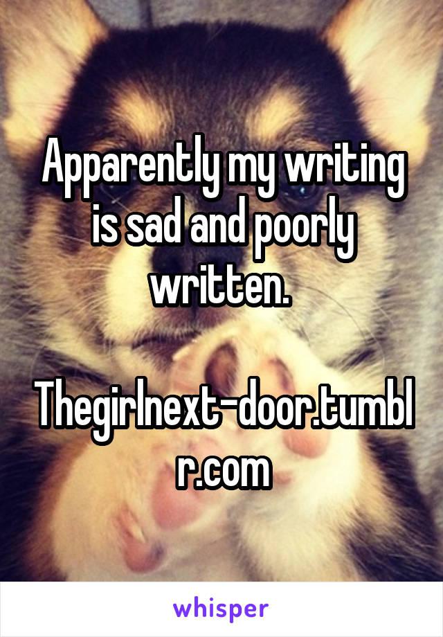 Apparently my writing is sad and poorly written.   Thegirlnext-door.tumblr.com