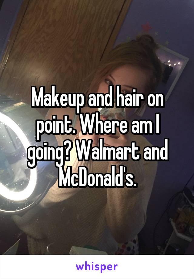 Makeup and hair on point. Where am I going? Walmart and McDonald's.