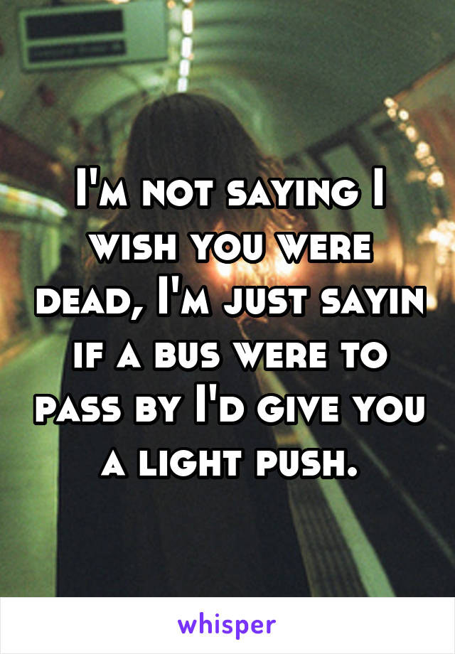 I'm not saying I wish you were dead, I'm just sayin if a bus were to pass by I'd give you a light push.
