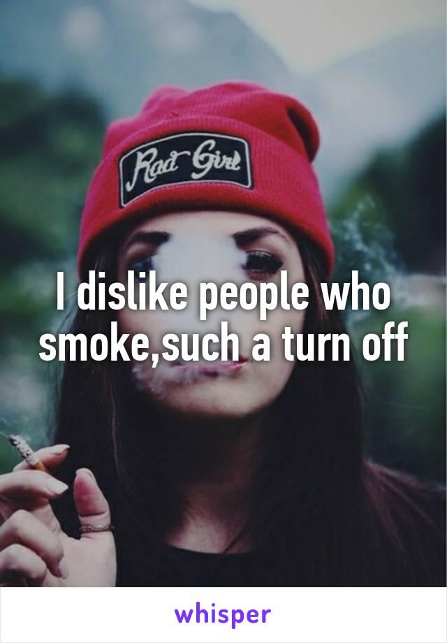I dislike people who smoke,such a turn off