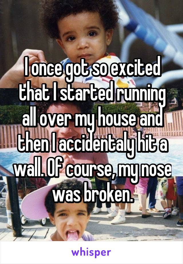 I once got so excited that I started running all over my house and then I accidentaly hit a wall. Of course, my nose was broken.