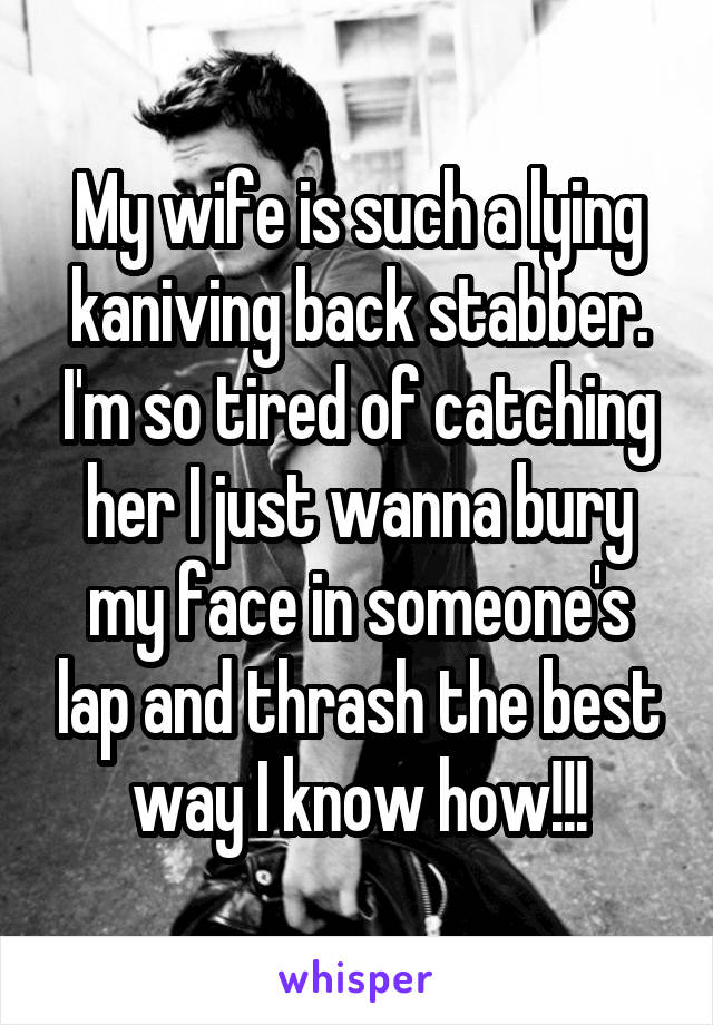 My wife is such a lying kaniving back stabber. I'm so tired of catching her I just wanna bury my face in someone's lap and thrash the best way I know how!!!