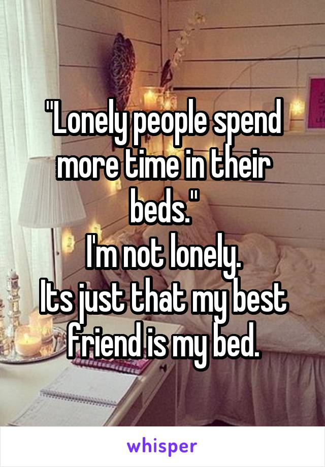 """""""Lonely people spend more time in their beds."""" I'm not lonely. Its just that my best friend is my bed."""