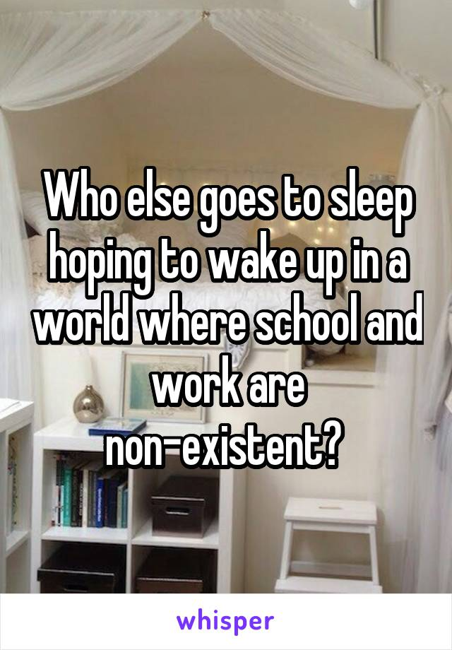 Who else goes to sleep hoping to wake up in a world where school and work are non-existent?