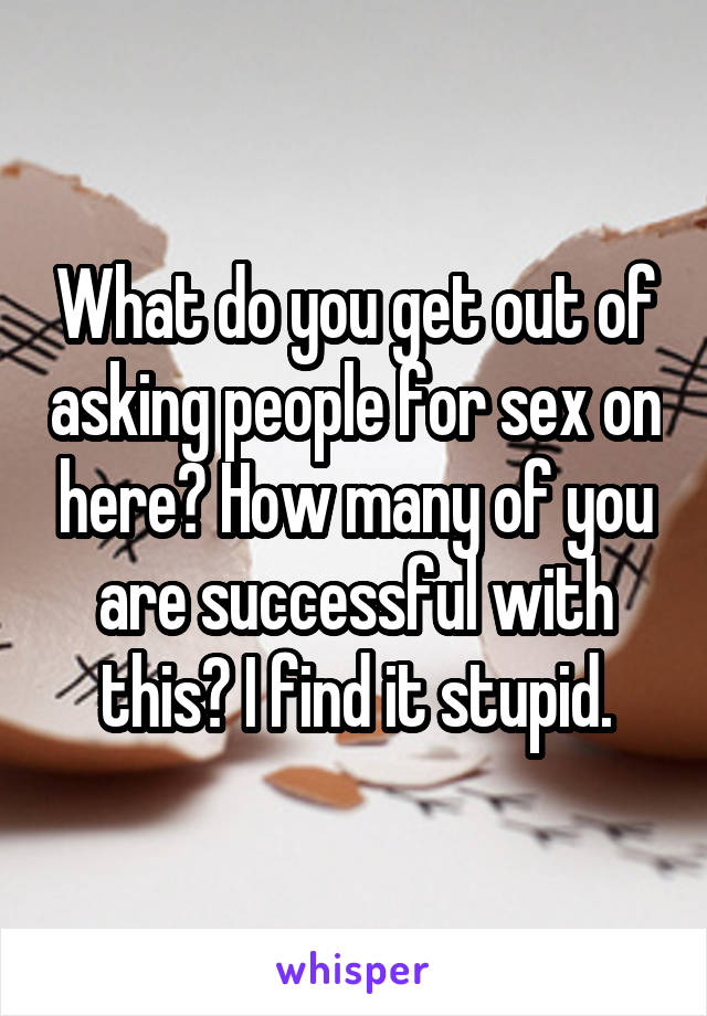 What do you get out of asking people for sex on here? How many of you are successful with this? I find it stupid.