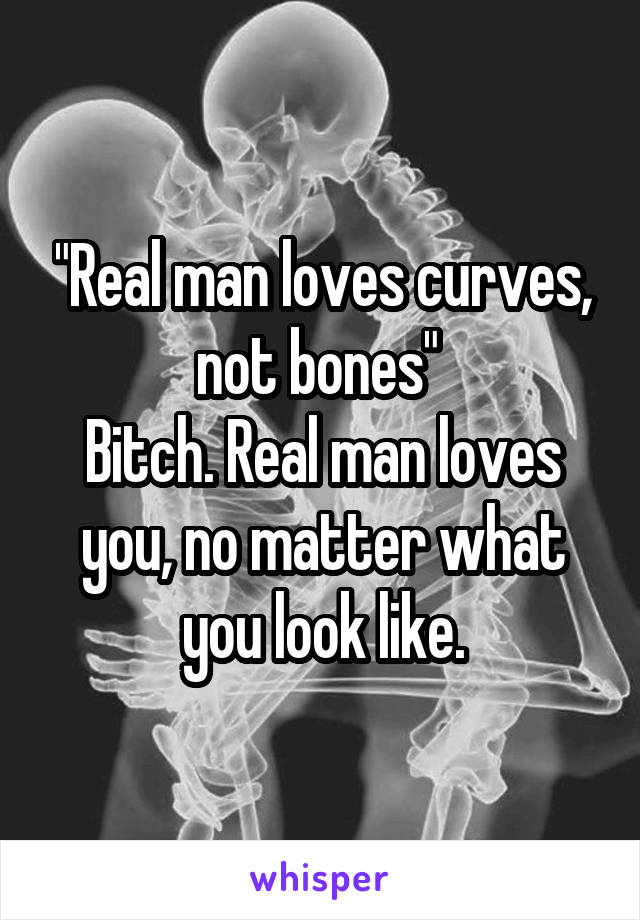 """""""Real man loves curves, not bones""""  Bitch. Real man loves you, no matter what you look like."""