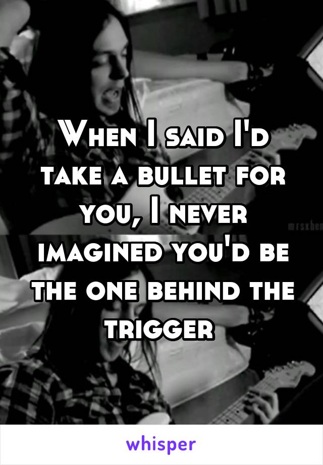 When I said I'd take a bullet for you, I never imagined you'd be the one behind the trigger