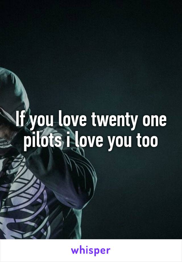 If you love twenty one pilots i love you too
