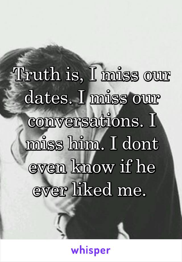 Truth is, I miss our dates. I miss our conversations. I miss him. I dont even know if he ever liked me.