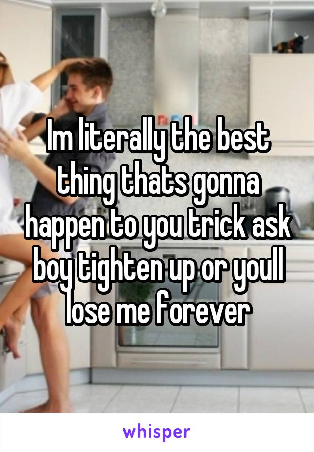 Im literally the best thing thats gonna happen to you trick ask boy tighten up or youll lose me forever