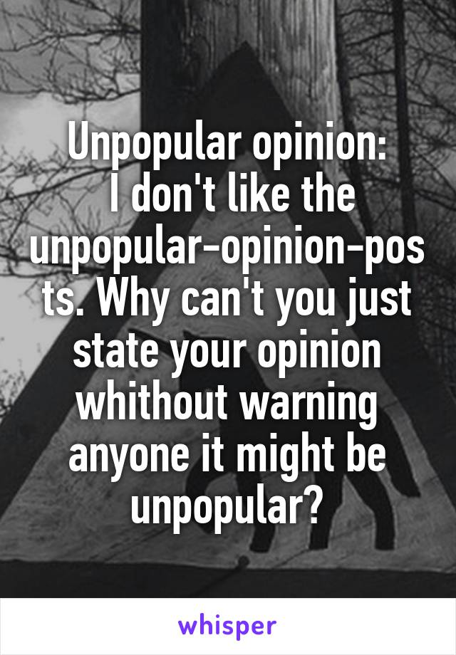 Unpopular opinion:  I don't like the unpopular-opinion-posts. Why can't you just state your opinion whithout warning anyone it might be unpopular?