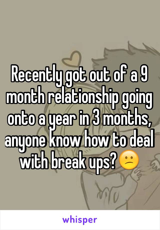 Recently got out of a 9 month relationship going onto a year in 3 months, anyone know how to deal with break ups?😕