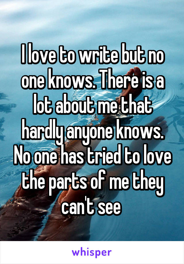 I love to write but no one knows. There is a lot about me that hardly anyone knows. No one has tried to love the parts of me they can't see