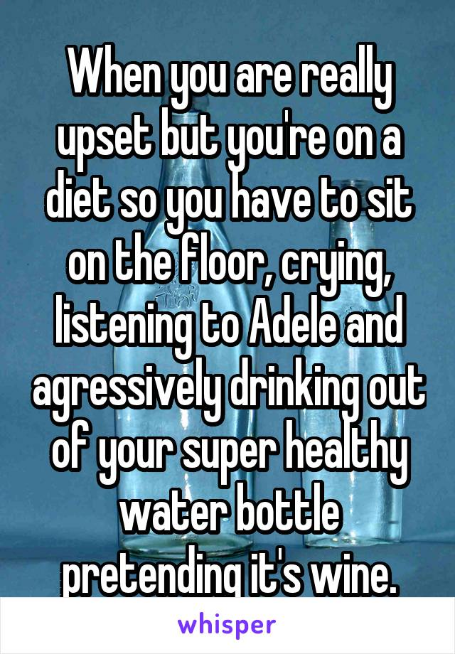 When you are really upset but you're on a diet so you have to sit on the floor, crying, listening to Adele and agressively drinking out of your super healthy water bottle pretending it's wine.