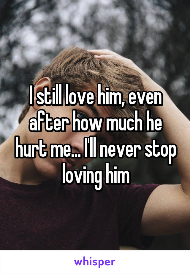 I still love him, even after how much he hurt me... I'll never stop loving him