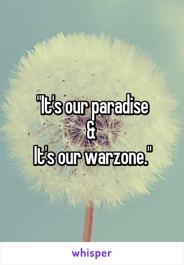 """""""It's our paradise &  It's our warzone."""""""
