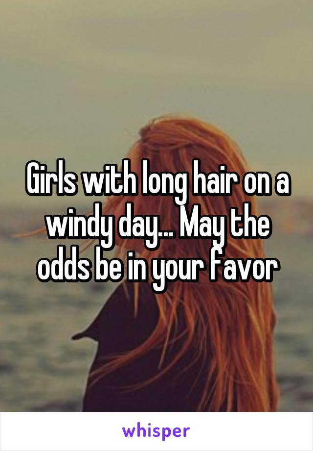 Girls with long hair on a windy day... May the odds be in your favor