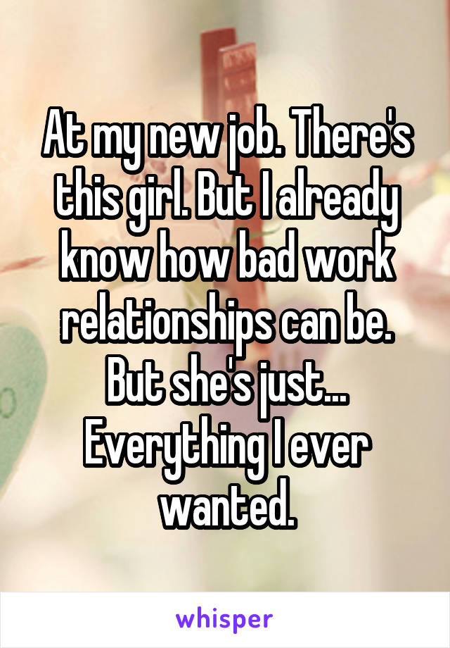At my new job. There's this girl. But I already know how bad work relationships can be. But she's just... Everything I ever wanted.