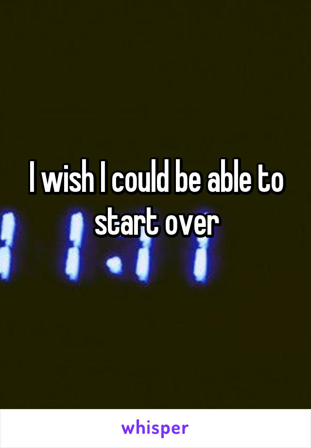I wish I could be able to start over