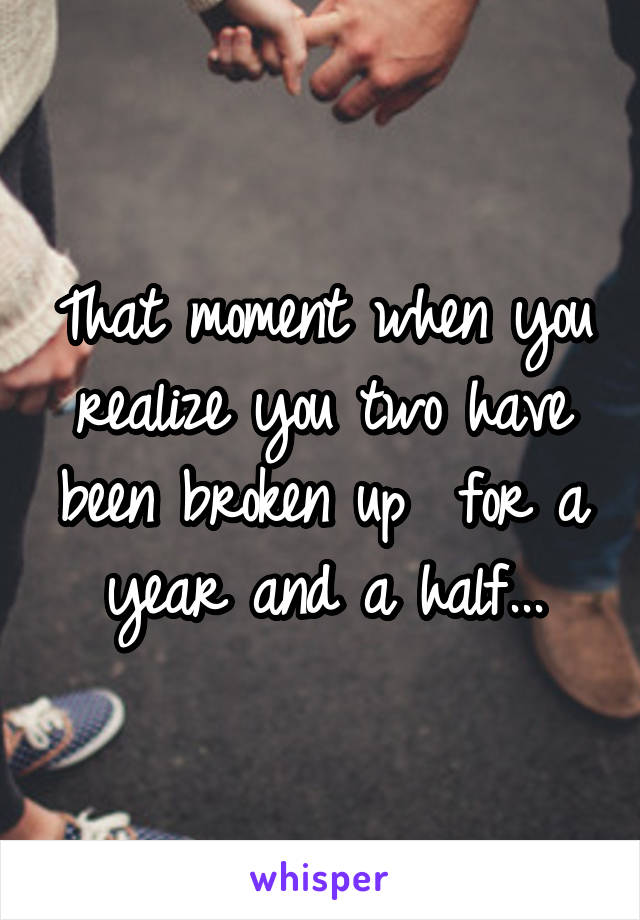 That moment when you realize you two have been broken up  for a year and a half...