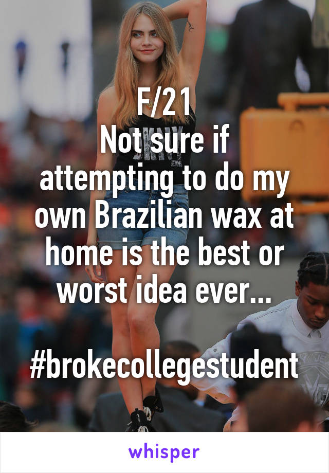 F/21 Not sure if attempting to do my own Brazilian wax at home is the best or worst idea ever...  #brokecollegestudent