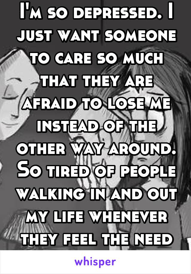 I'm so depressed. I just want someone to care so much that they are afraid to lose me instead of the other way around. So tired of people walking in and out my life whenever they feel the need to.
