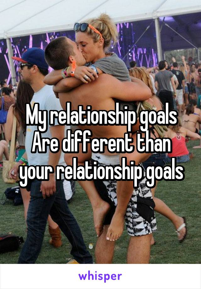 My relationship goals Are different than your relationship goals