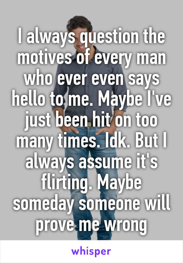 I always question the motives of every man who ever even says hello to me. Maybe I've just been hit on too many times. Idk. But I always assume it's flirting. Maybe someday someone will prove me wrong