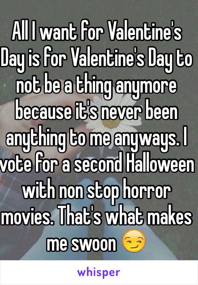 All I want for Valentine's Day is for Valentine's Day to not be a thing anymore because it's never been anything to me anyways. I vote for a second Halloween with non stop horror movies. That's what makes me swoon 😏