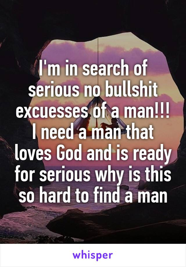 I'm in search of serious no bullshit excuesses of a man!!! I need a man that loves God and is ready for serious why is this so hard to find a man
