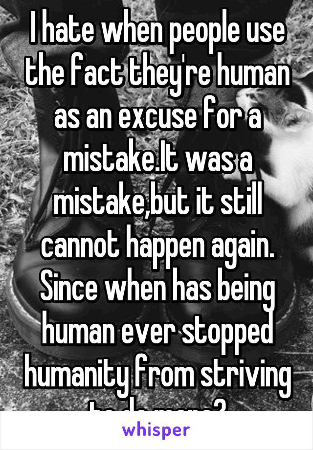 I hate when people use the fact they're human as an excuse for a mistake.It was a mistake,but it still cannot happen again. Since when has being human ever stopped humanity from striving to do more?