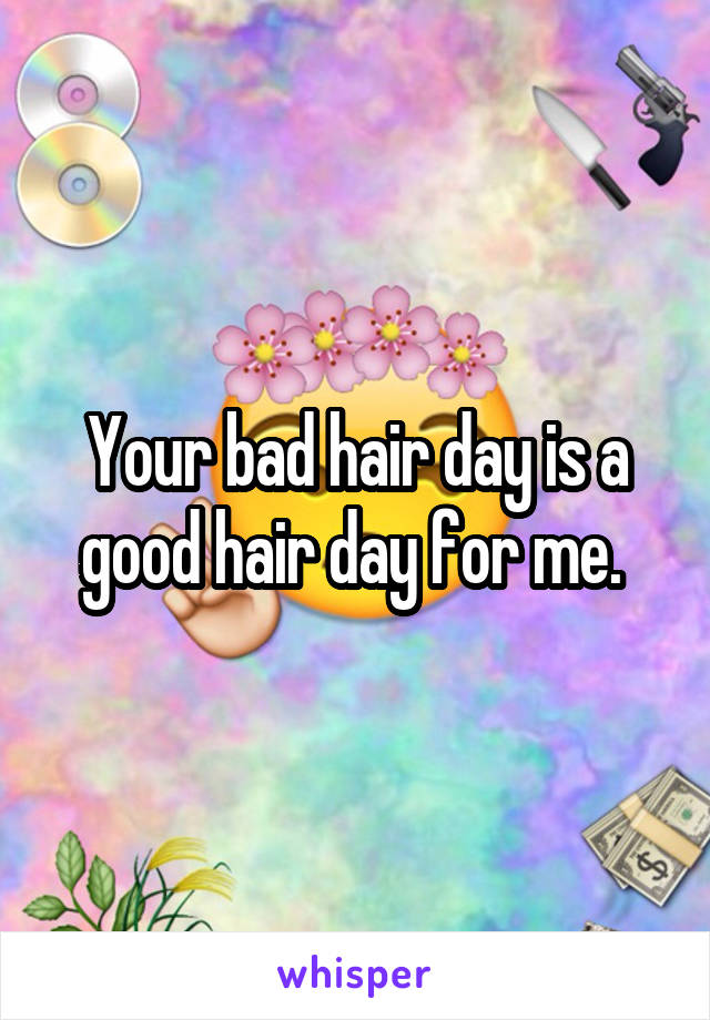 Your bad hair day is a good hair day for me.