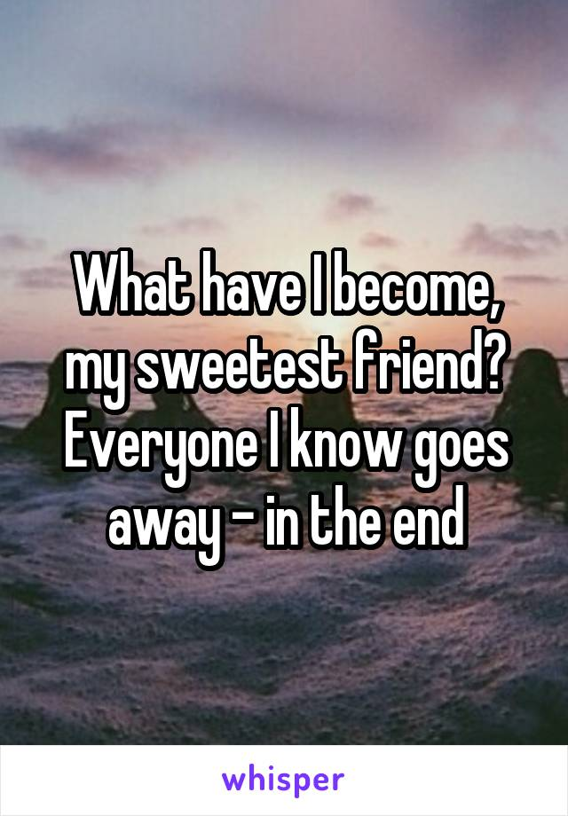 What have I become, my sweetest friend? Everyone I know goes away - in the end