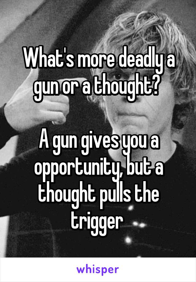 What's more deadly a gun or a thought?   A gun gives you a opportunity, but a thought pulls the trigger